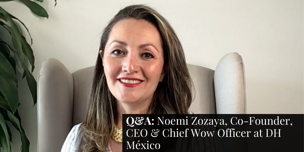 Q&A: Noemi Zozaya, Co-Founder, CEO & Chief Wow Officer at DH México