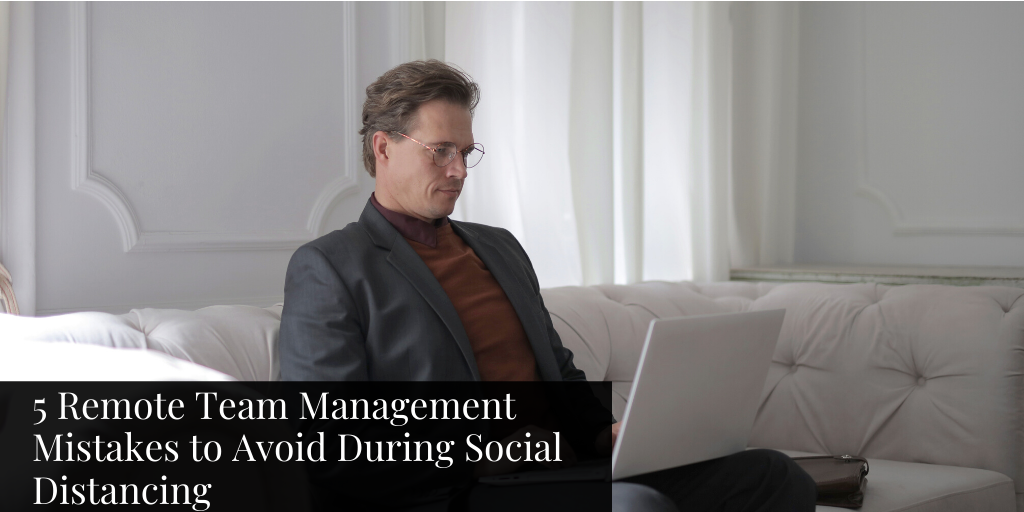 5 Remote Team Management Mistakes to Avoid During Social Distancing
