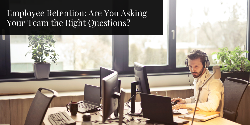 Employee Retention: Are You Asking Your Team the Right Questions?