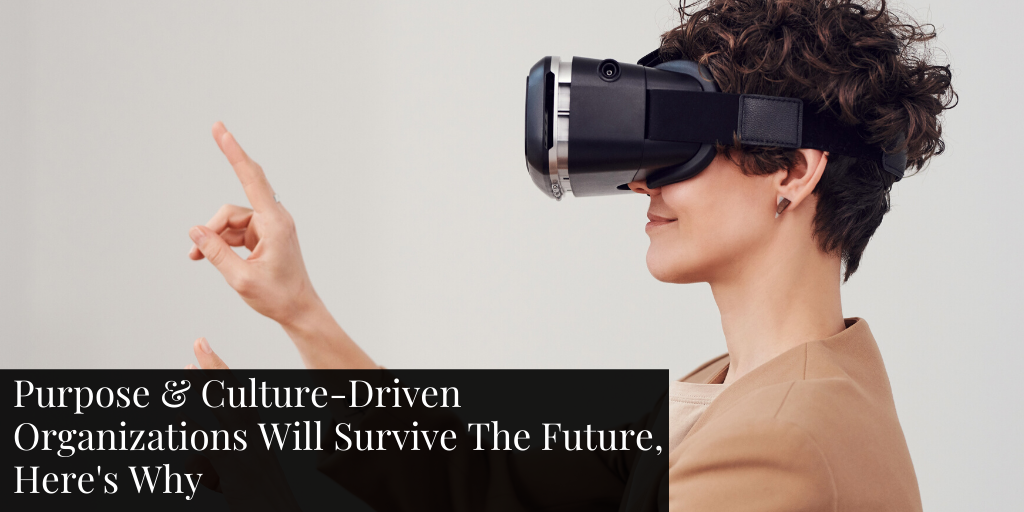 Purpose & Culture-Driven Organizations Will Survive The Future, Here's Why