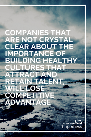 Companies that are not crystal clear about the importance of building healthy cultures that attract and retain talent, will lose competitive advantage.